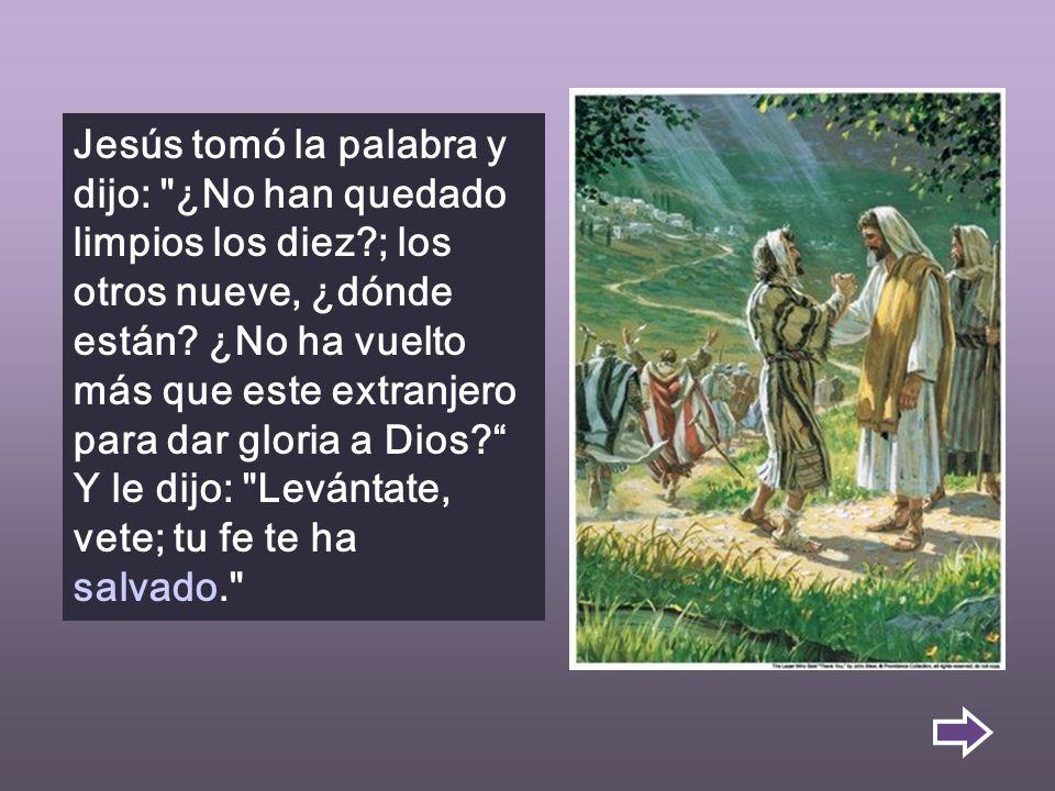 Jesús tomó la palabra y dijo: ¿No han quedado limpios los diez?; los otros nueve, ¿dónde están.