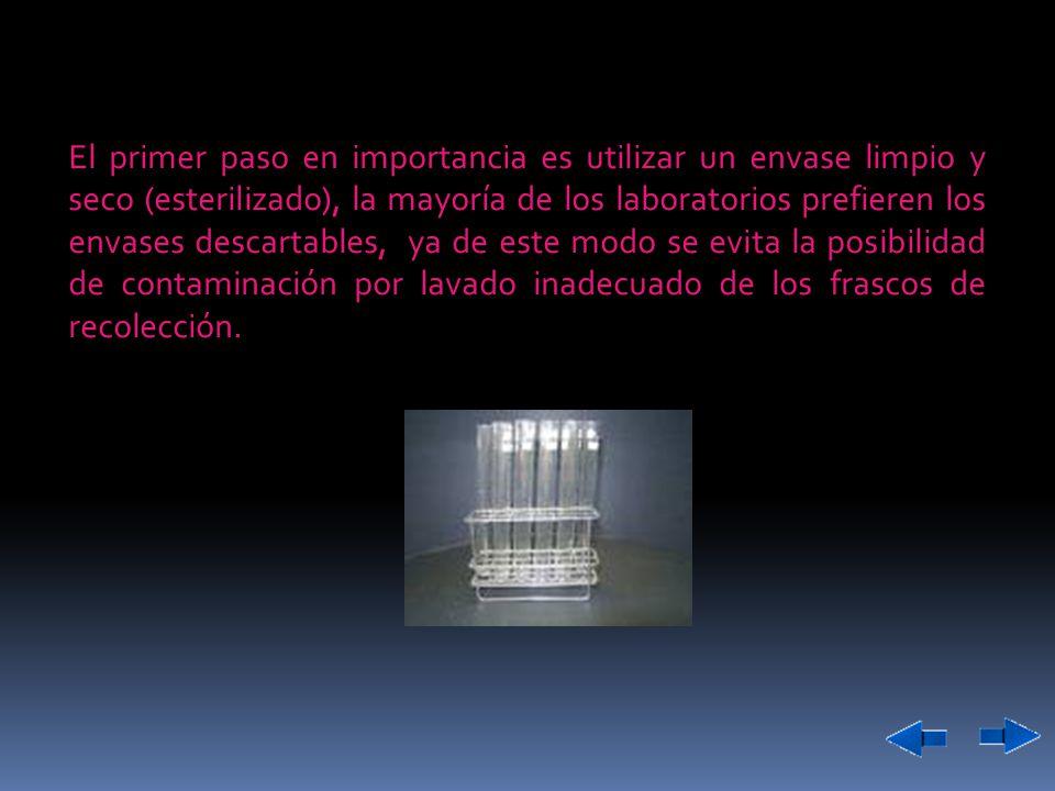 Las muestras para cultivo deben ser recolectadas en envases estériles, en el caso de que la muestra sea recolectada primero en una chata, también debe estar estéril.