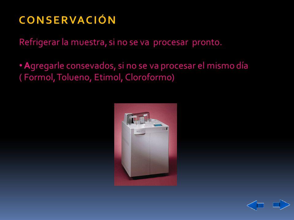 CONSERVACIÓN Refrigerar la muestra, si no se va procesar pronto. Agregarle consevados, si no se va procesar el mismo día ( Formol, Tolueno, Etimol, Cl