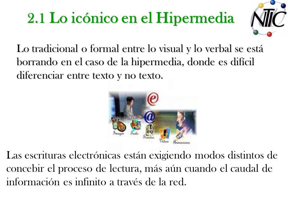 2.1 Lo icónico en el Hipermedia Lo tradicional o formal entre lo visual y lo verbal se está borrando en el caso de la hipermedia, donde es difícil diferenciar entre texto y no texto.