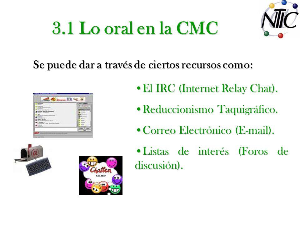 3.1 Lo oral en la CMC Se puede dar a través de ciertos recursos como: El IRC (Internet Relay Chat). Reduccionismo Taquigráfico. Correo Electrónico (E-