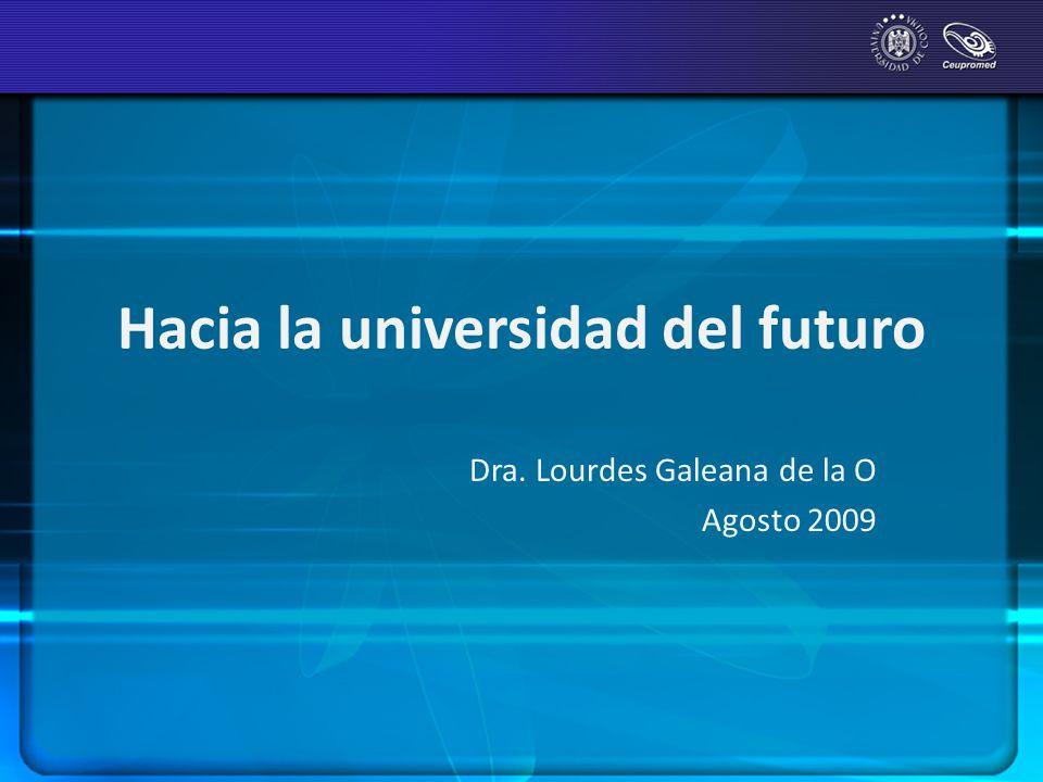 Hacia la universidad del futuro Dra. Lourdes Galeana de la O Agosto 2009