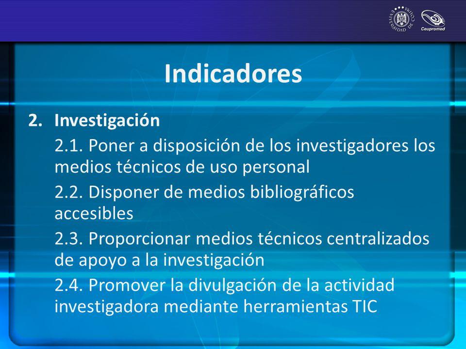 Indicadores 2.Investigación 2.1. Poner a disposición de los investigadores los medios técnicos de uso personal 2.2. Disponer de medios bibliográficos