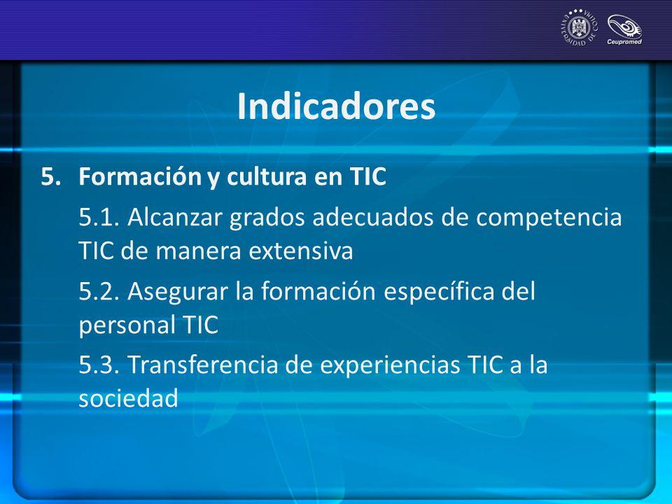 Indicadores 5. Formación y cultura en TIC 5.1. Alcanzar grados adecuados de competencia TIC de manera extensiva 5.2. Asegurar la formación específica