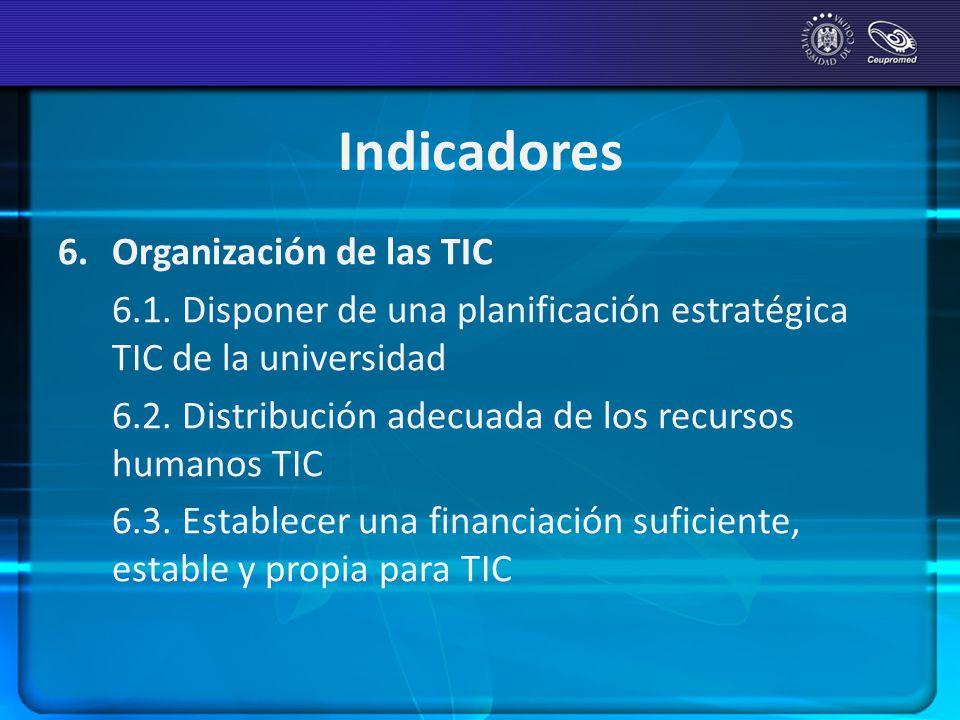 Indicadores 6. Organización de las TIC 6.1. Disponer de una planificación estratégica TIC de la universidad 6.2. Distribución adecuada de los recursos