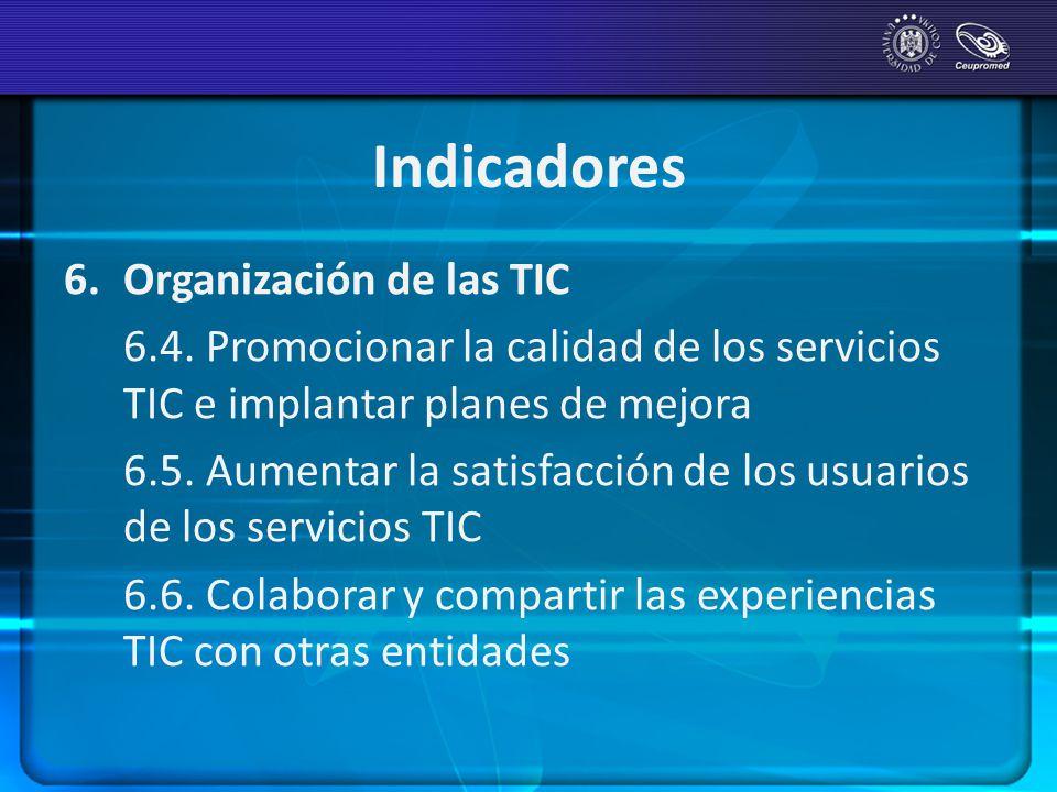 Indicadores 6. Organización de las TIC 6.4. Promocionar la calidad de los servicios TIC e implantar planes de mejora 6.5. Aumentar la satisfacción de