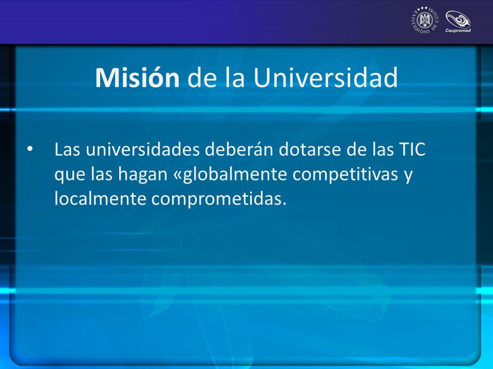 Misión de la Universidad Las universidades deberán dotarse de las TIC que las hagan «globalmente competitivas y localmente comprometidas.