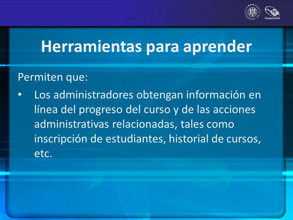 Herramientas para aprender Permiten que: Los administradores obtengan información en línea del progreso del curso y de las acciones administrativas re