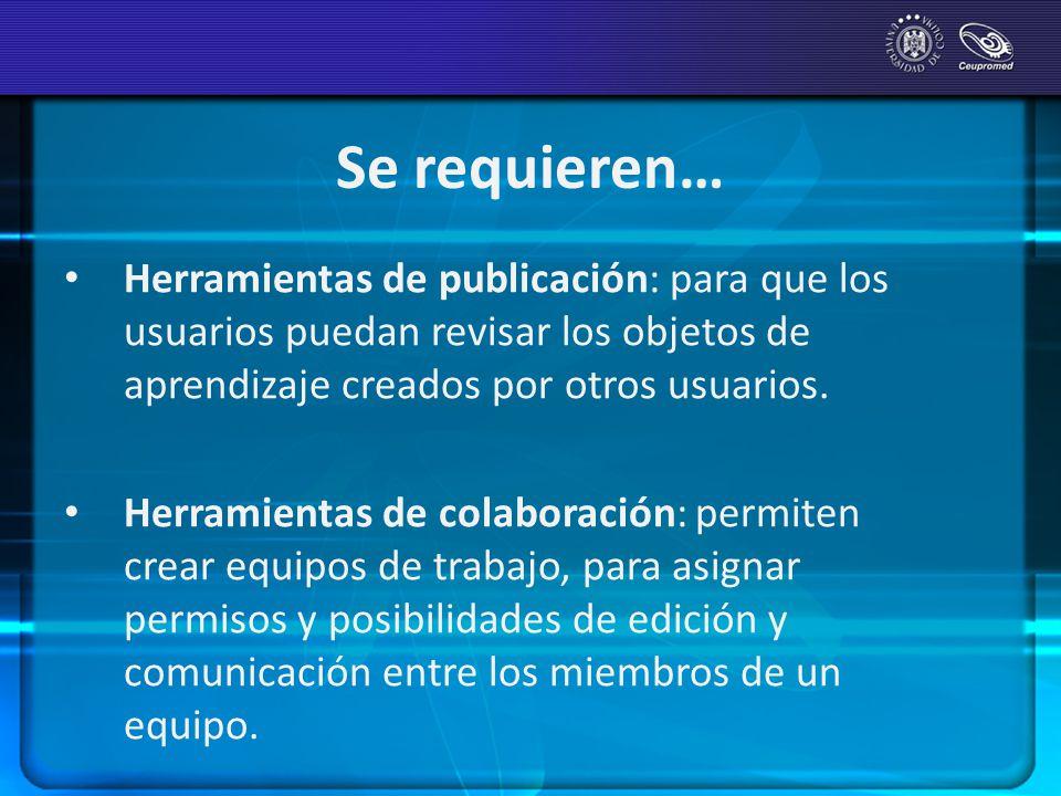 Se requieren… Herramientas de publicación: para que los usuarios puedan revisar los objetos de aprendizaje creados por otros usuarios. Herramientas de