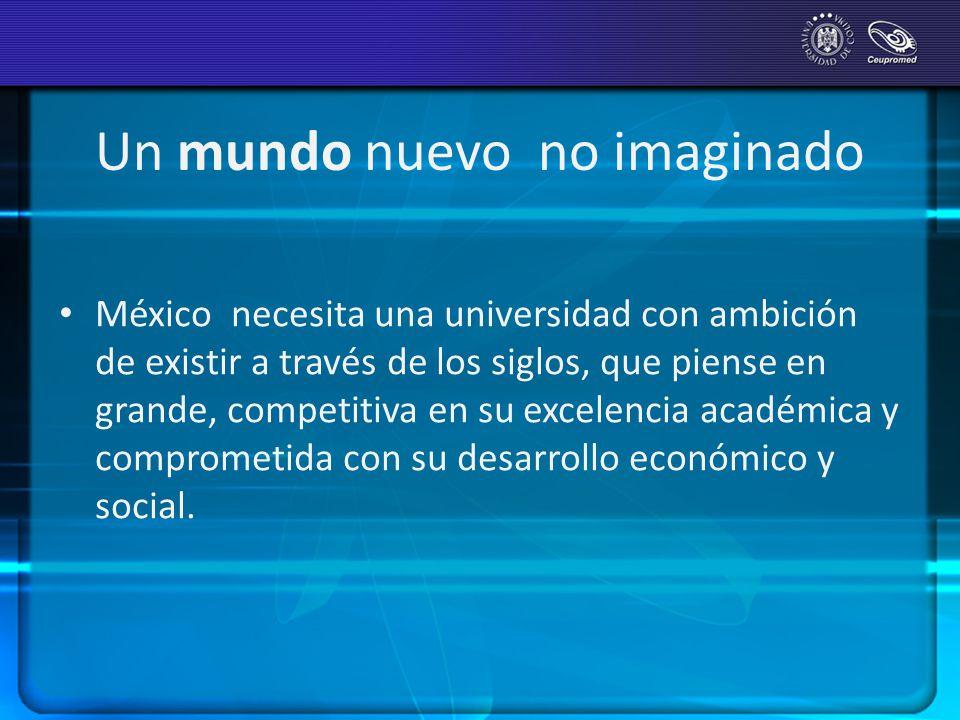 Un mundo nuevo no imaginado México necesita una universidad con ambición de existir a través de los siglos, que piense en grande, competitiva en su ex