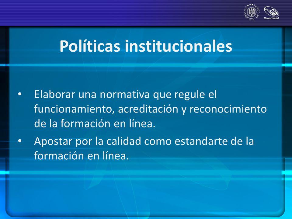 Políticas institucionales Elaborar una normativa que regule el funcionamiento, acreditación y reconocimiento de la formación en línea. Apostar por la