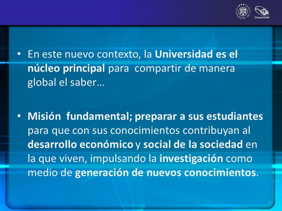 En este nuevo contexto, la Universidad es el núcleo principal para compartir de manera global el saber… Misión fundamental; preparar a sus estudiantes