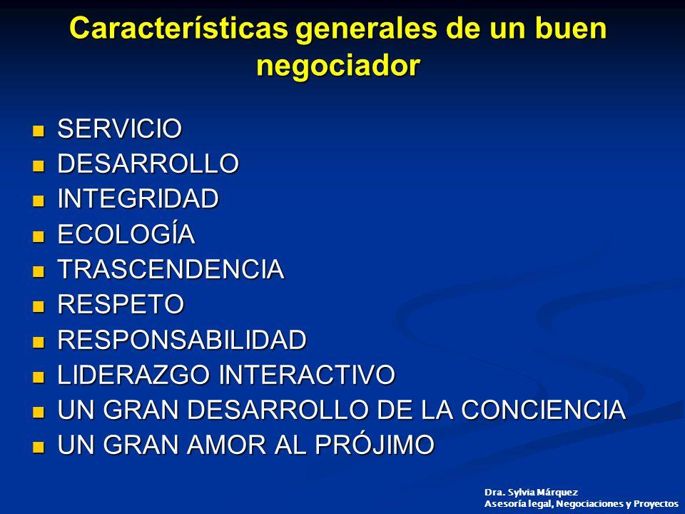 Características generales de un buen negociador SERVICIO SERVICIO DESARROLLO DESARROLLO INTEGRIDAD INTEGRIDAD ECOLOGÍA ECOLOGÍA TRASCENDENCIA TRASCENDENCIA RESPETO RESPETO RESPONSABILIDAD RESPONSABILIDAD LIDERAZGO INTERACTIVO LIDERAZGO INTERACTIVO UN GRAN DESARROLLO DE LA CONCIENCIA UN GRAN DESARROLLO DE LA CONCIENCIA UN GRAN AMOR AL PRÓJIMO UN GRAN AMOR AL PRÓJIMO Dra.