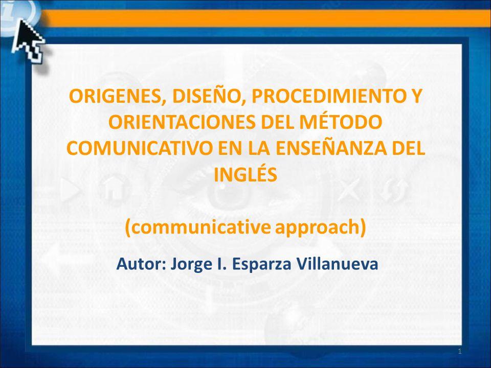 ORIGENES, DISEÑO, PROCEDIMIENTO Y ORIENTACIONES DEL MÉTODO COMUNICATIVO EN LA ENSEÑANZA DEL INGLÉS (communicative approach) Autor: Jorge I. Esparza Vi