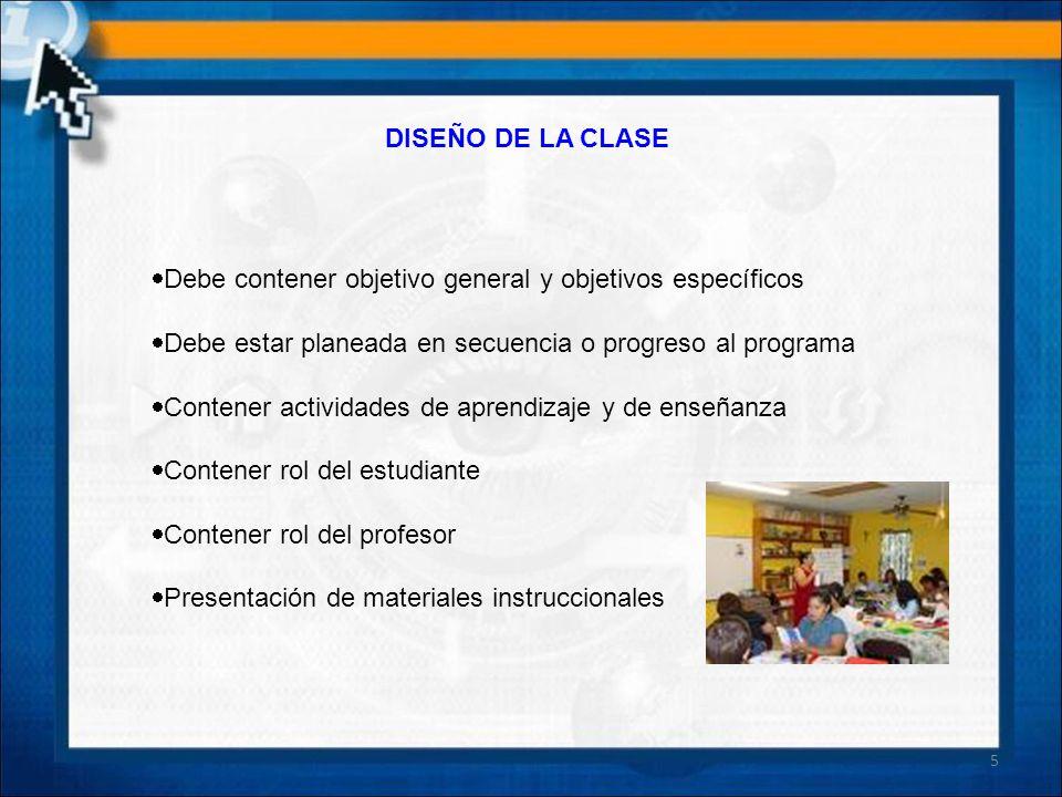 DISEÑO DE LA CLASE Debe contener objetivo general y objetivos específicos Debe estar planeada en secuencia o progreso al programa Contener actividades
