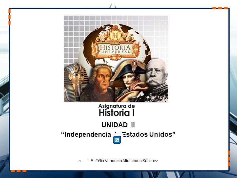 UNIDAD II Independencia de Estados Unidos L.E. Félix Venancio Altamirano Sánchez