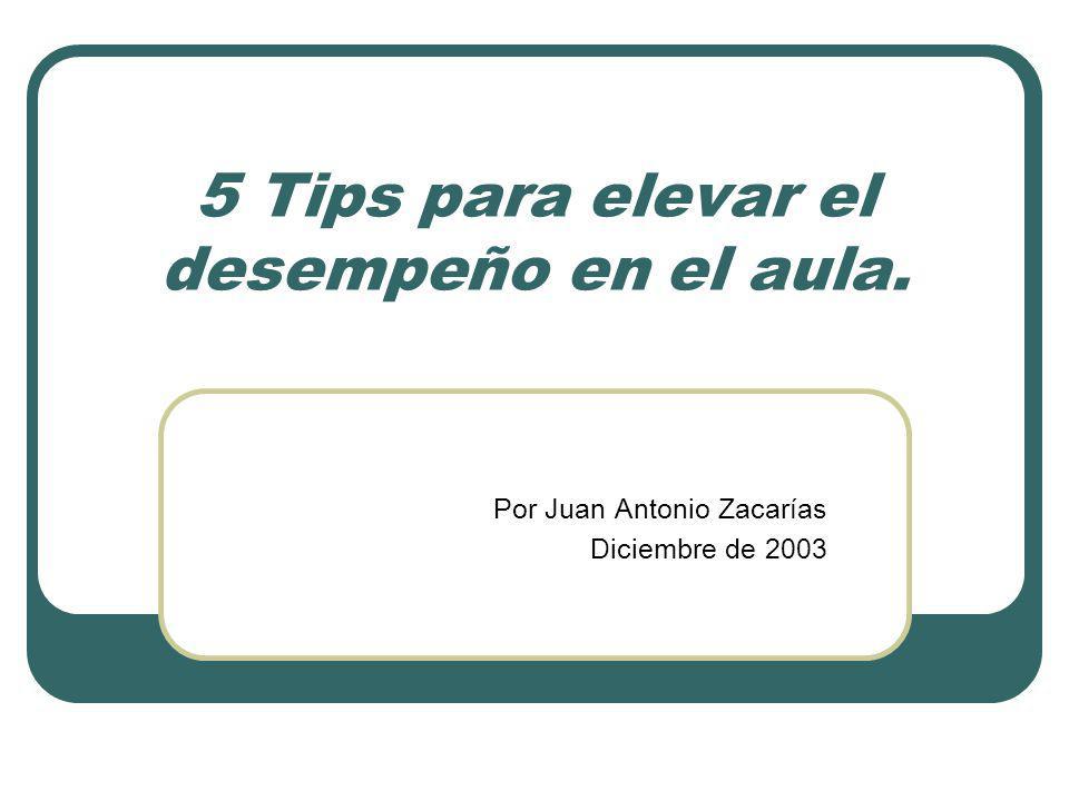 5 Tips para elevar el desempeño en el aula. Por Juan Antonio Zacarías Diciembre de 2003