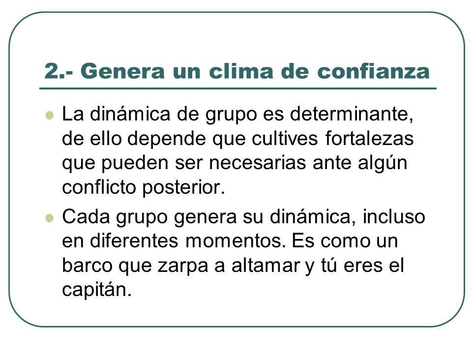 2.- Genera un clima de confianza La dinámica de grupo es determinante, de ello depende que cultives fortalezas que pueden ser necesarias ante algún conflicto posterior.