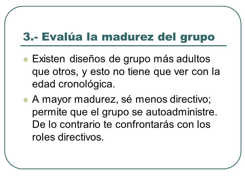 3.- Evalúa la madurez del grupo Existen diseños de grupo más adultos que otros, y esto no tiene que ver con la edad cronológica.