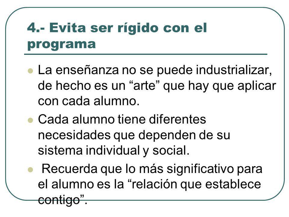 4.- Evita ser rígido con el programa La enseñanza no se puede industrializar, de hecho es un arte que hay que aplicar con cada alumno.