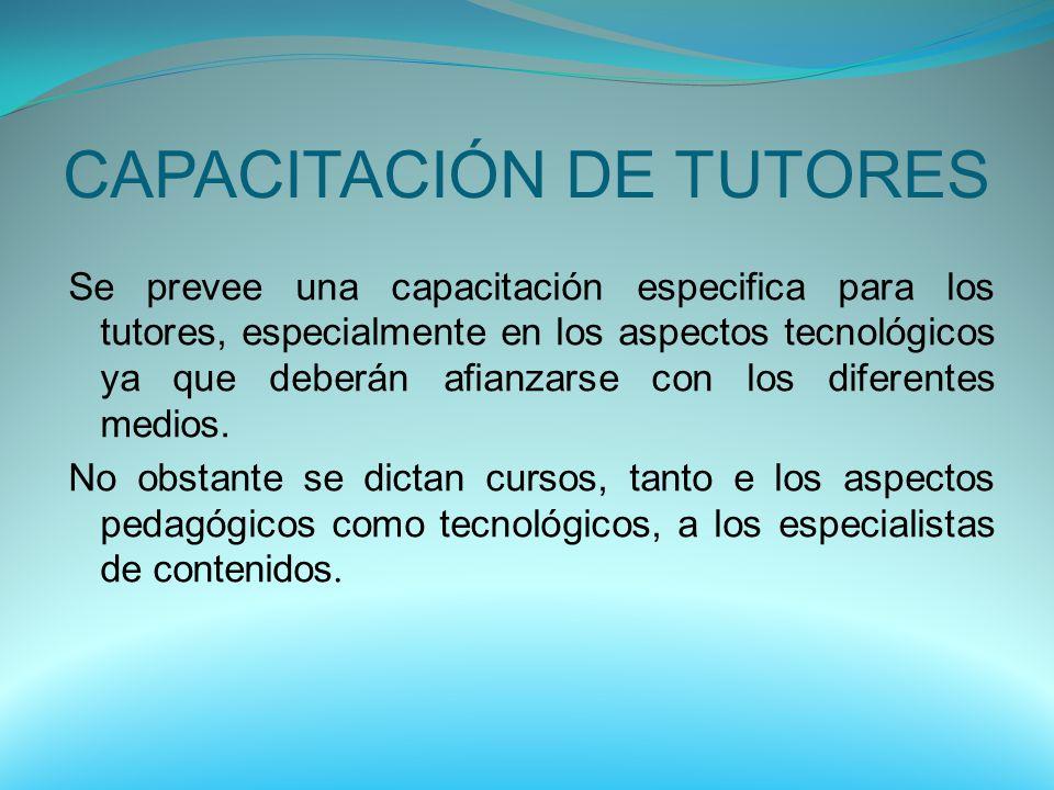 CAPACITACIÓN DE TUTORES Se prevee una capacitación especifica para los tutores, especialmente en los aspectos tecnológicos ya que deberán afianzarse c