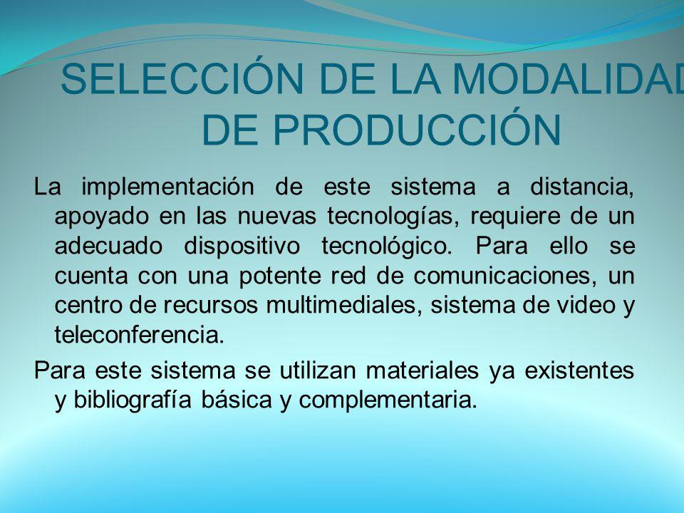 SELECCIÓN DE LA MODALIDAD DE PRODUCCIÓN La implementación de este sistema a distancia, apoyado en las nuevas tecnologías, requiere de un adecuado disp