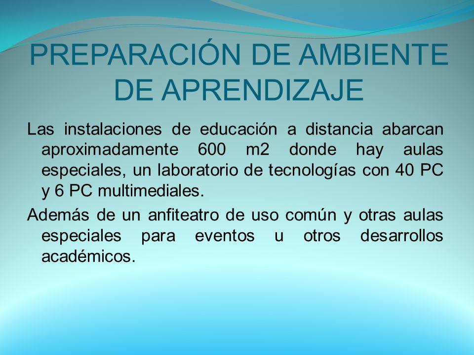 PREPARACIÓN DE AMBIENTE DE APRENDIZAJE Las instalaciones de educación a distancia abarcan aproximadamente 600 m2 donde hay aulas especiales, un labora