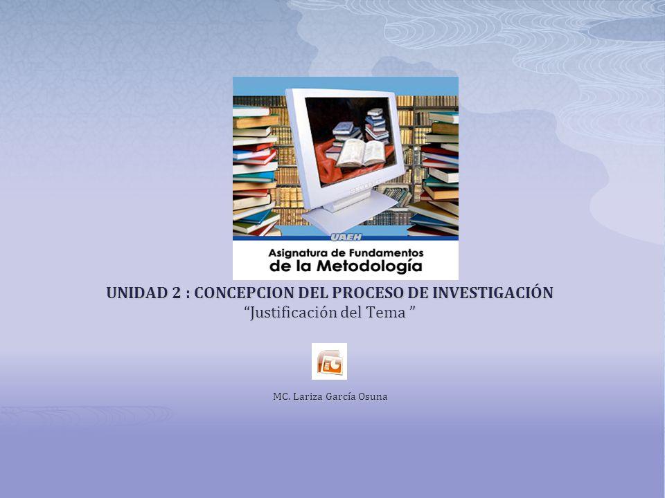 UNIDAD 2 : CONCEPCION DEL PROCESO DE INVESTIGACIÓN Justificación del Tema Justificación del Tema MC. Lariza García Osuna MC. Lariza García Osuna