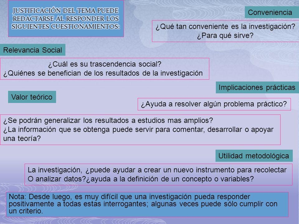 Conveniencia ¿Qué tan conveniente es la investigación? ¿Para qué sirve? Relevancia Social ¿Cuál es su trascendencia social? ¿Quiénes se benefician de