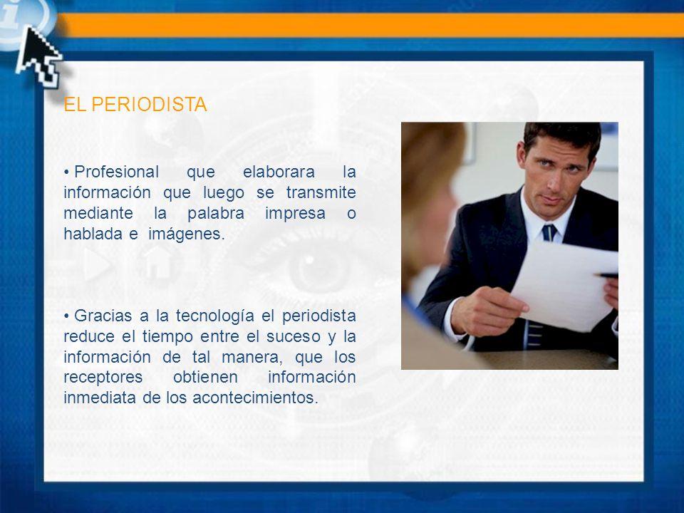 EL PERIODISTA Profesional que elaborara la información que luego se transmite mediante la palabra impresa o hablada e imágenes.