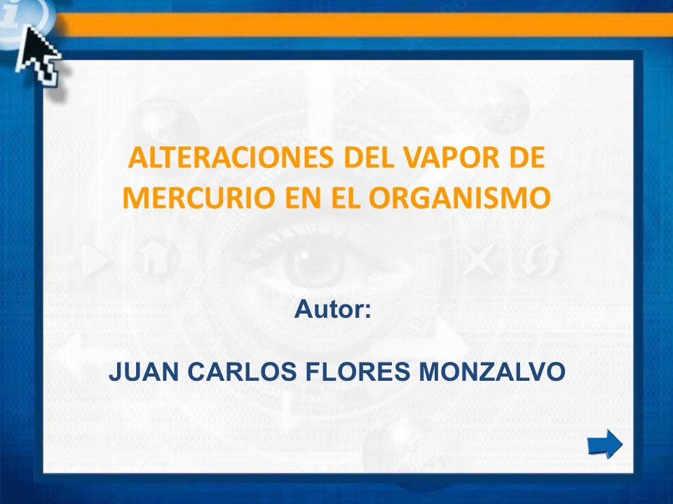 ALTERACIONES DEL VAPOR DE MERCURIO EN EL ORGANISMO Autor: JUAN CARLOS FLORES MONZALVO