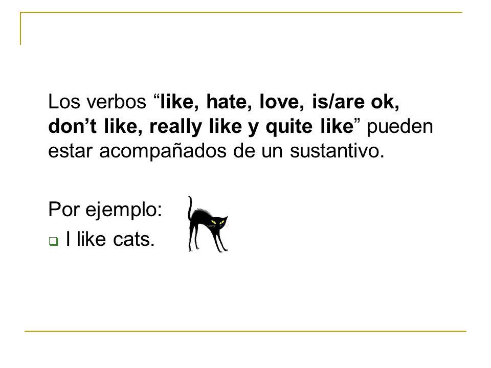 Los verbos like, hate, love, is/are ok, dont like, really like y quite like pueden estar acompañados de un sustantivo. Por ejemplo: I like cats.
