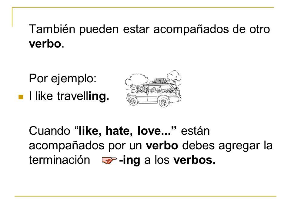 También pueden estar acompañados de otro verbo. Por ejemplo: I like travelling. Cuando like, hate, love... están acompañados por un verbo debes agrega