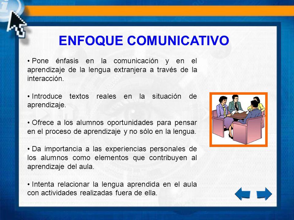ENFOQUE COMUNICATIVO Pone énfasis en la comunicación y en el aprendizaje de la lengua extranjera a través de la interacción. Introduce textos reales e
