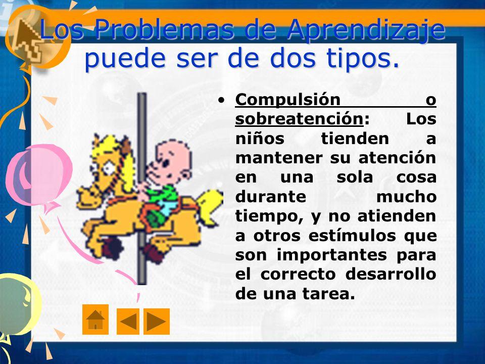 Los Problemas de Aprendizaje puede ser de dos tipos. Compulsión o sobreatención: Los niños tienden a mantener su atención en una sola cosa durante muc