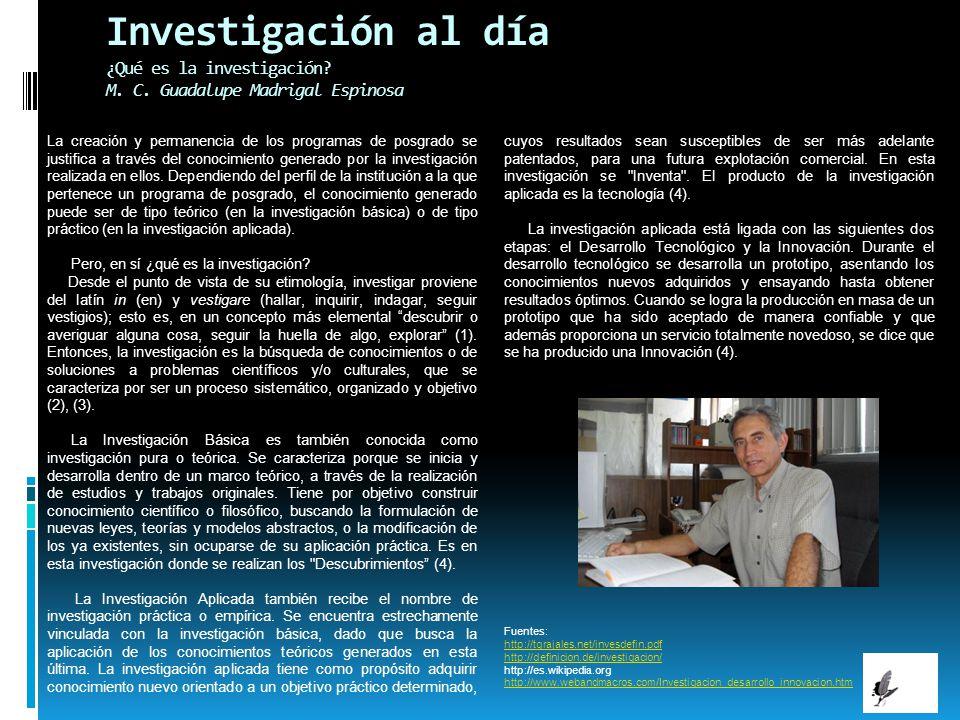 Investigación al día ¿Qué es la investigación? M. C. Guadalupe Madrigal Espinosa La creación y permanencia de los programas de posgrado se justifica a