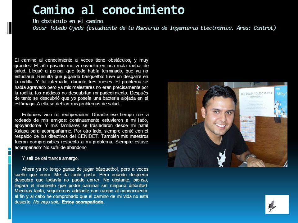Camino al conocimiento Un obstáculo en el camino Oscar Toledo Ojeda (Estudiante de la Maestría de Ingeniería Electrónica. Área: Control) El camino al