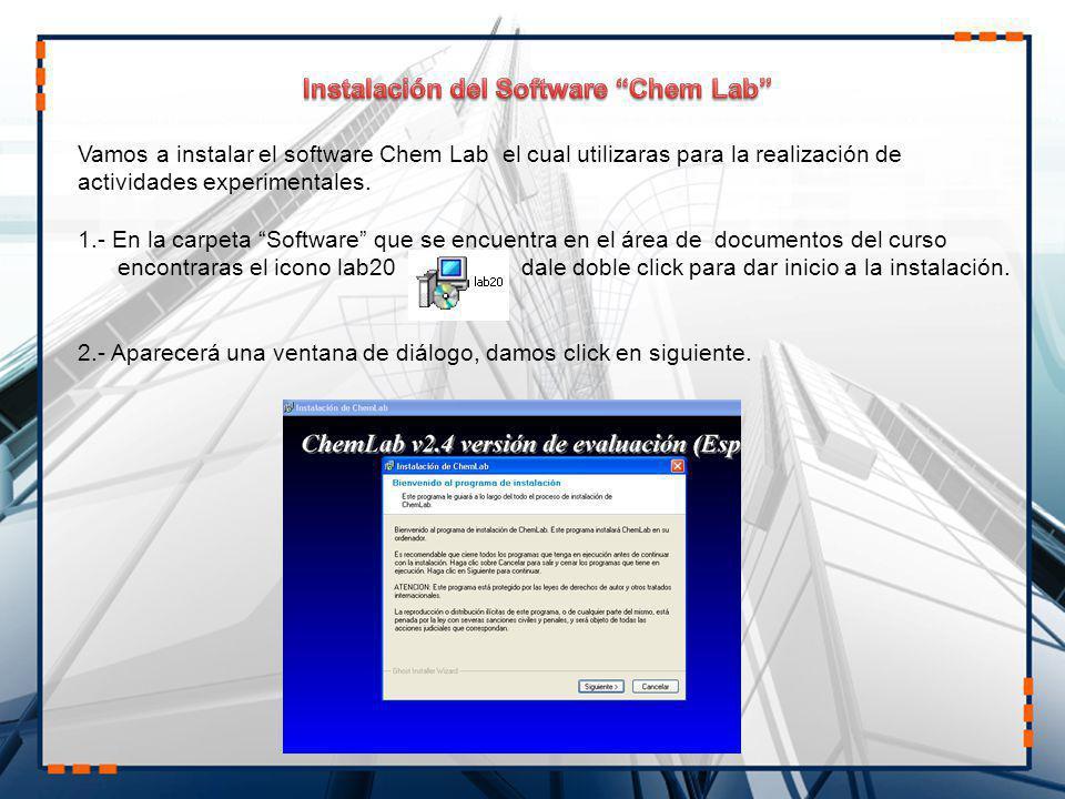 Vamos a instalar el software Chem Lab el cual utilizaras para la realización de actividades experimentales. 1.- En la carpeta Software que se encuentr