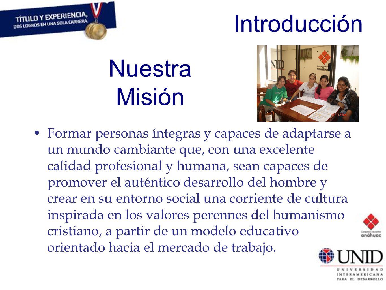 Introducción Nuestra Misión Formar personas íntegras y capaces de adaptarse a un mundo cambiante que, con una excelente calidad profesional y humana,