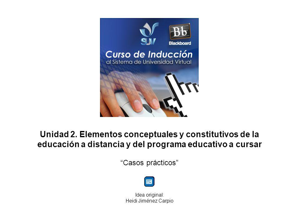Unidad 2. Elementos conceptuales y constitutivos de la educación a distancia y del programa educativo a cursar Casos prácticos Idea original: Heidi Ji