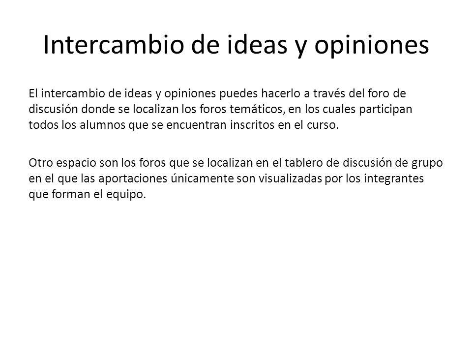 Intercambio de ideas y opiniones El intercambio de ideas y opiniones puedes hacerlo a través del foro de discusión donde se localizan los foros temáticos, en los cuales participan todos los alumnos que se encuentran inscritos en el curso.