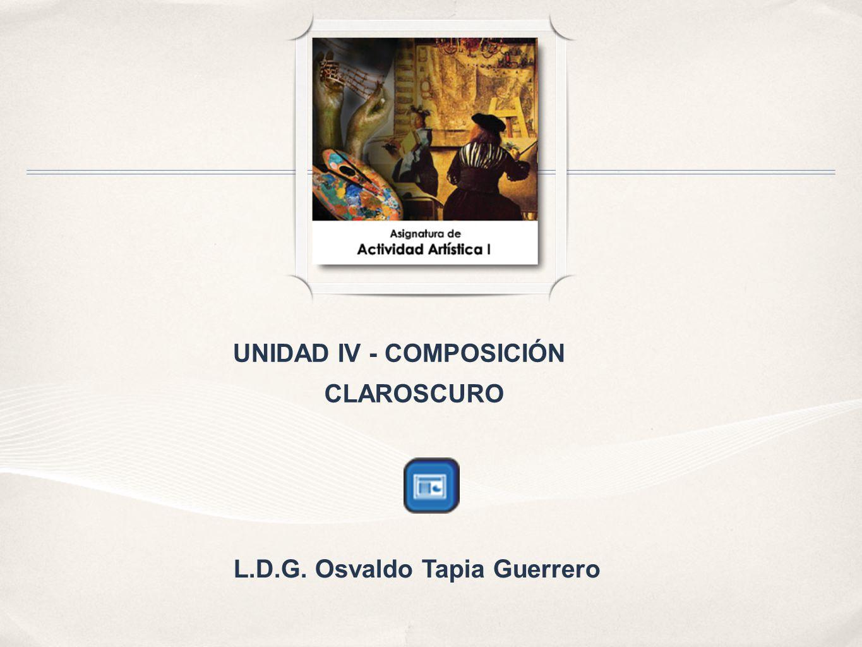 UNIDAD IV - COMPOSICIÓN CLAROSCURO L.D.G. Osvaldo Tapia Guerrero