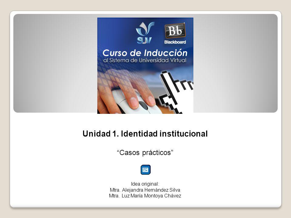 Unidad 1. Identidad institucional Casos prácticos Idea original: Mtra.