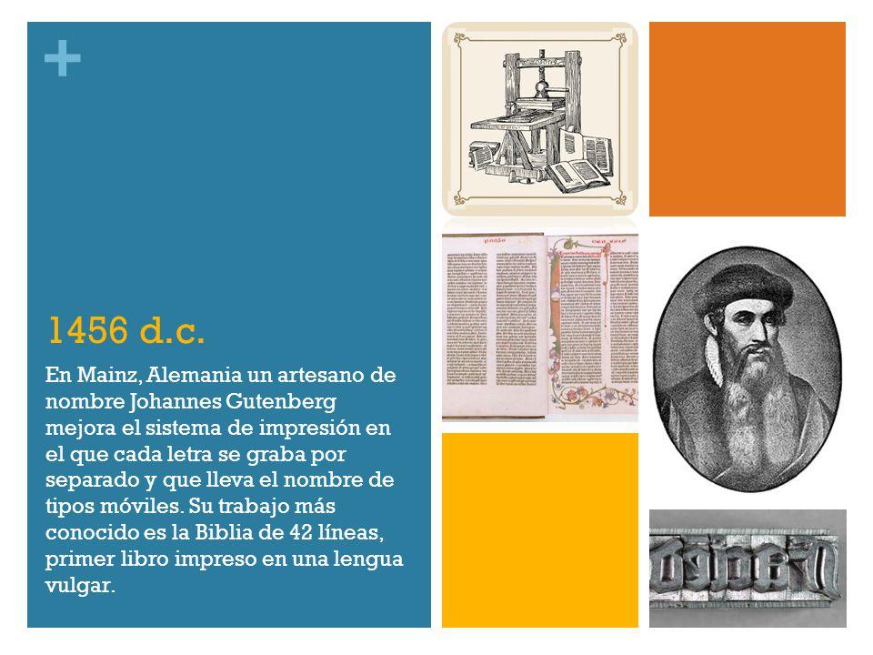 + 1456 d.c. En Mainz, Alemania un artesano de nombre Johannes Gutenberg mejora el sistema de impresión en el que cada letra se graba por separado y qu