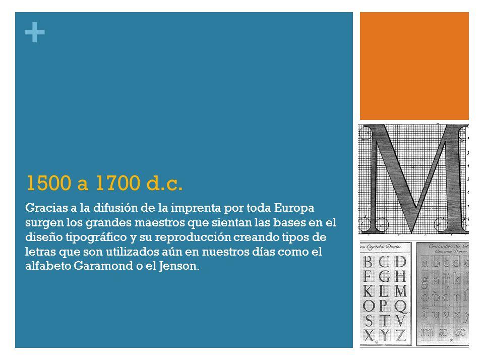 + 1500 a 1700 d.c. Gracias a la difusión de la imprenta por toda Europa surgen los grandes maestros que sientan las bases en el diseño tipográfico y s