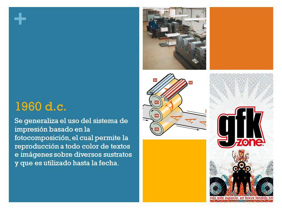 + 1960 d.c. Se generaliza el uso del sistema de impresión basado en la fotocomposición, el cual permite la reproducción a todo color de textos e imáge