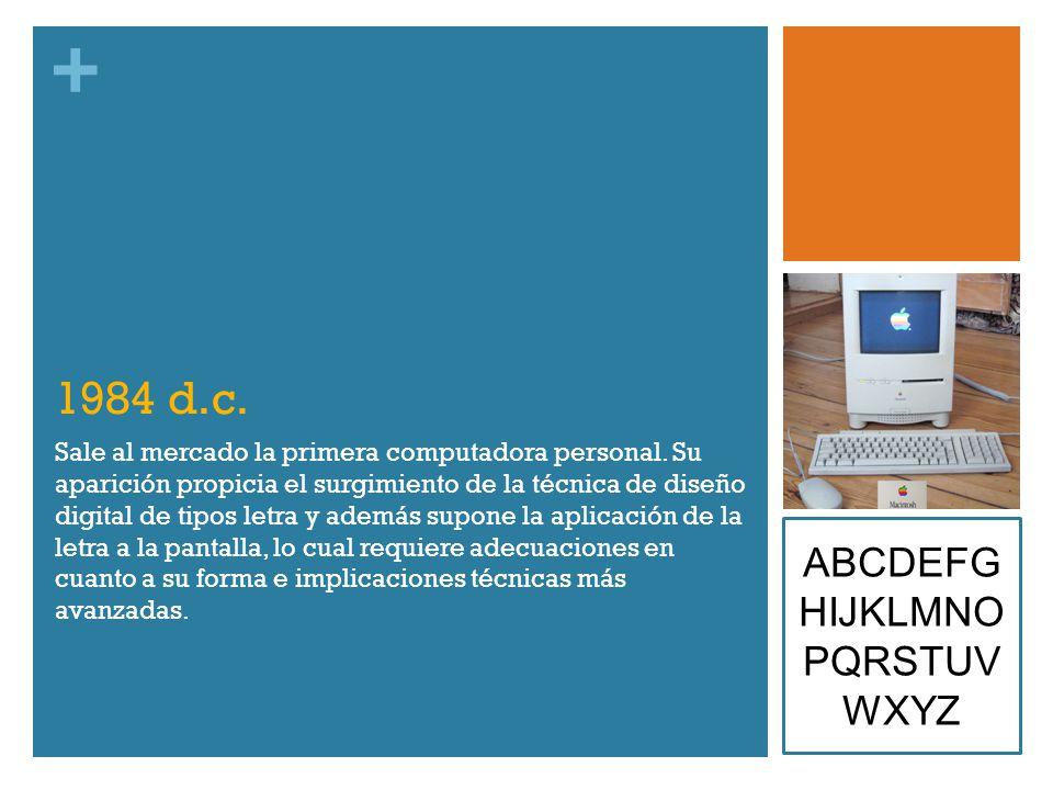 + 1984 d.c. Sale al mercado la primera computadora personal. Su aparición propicia el surgimiento de la técnica de diseño digital de tipos letra y ade