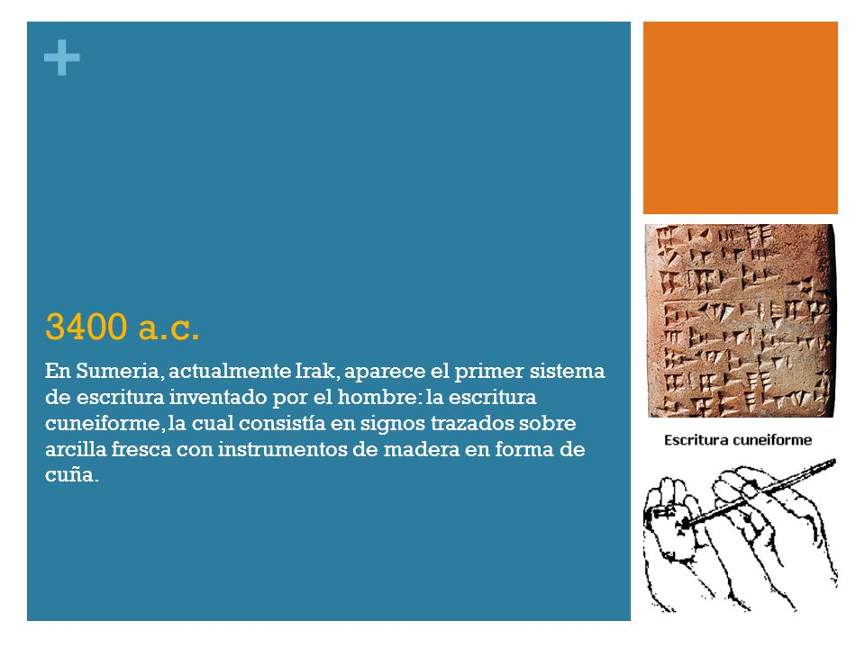 + 3400 a.c. En Sumeria, actualmente Irak, aparece el primer sistema de escritura inventado por el hombre: la escritura cuneiforme, la cual consistía e