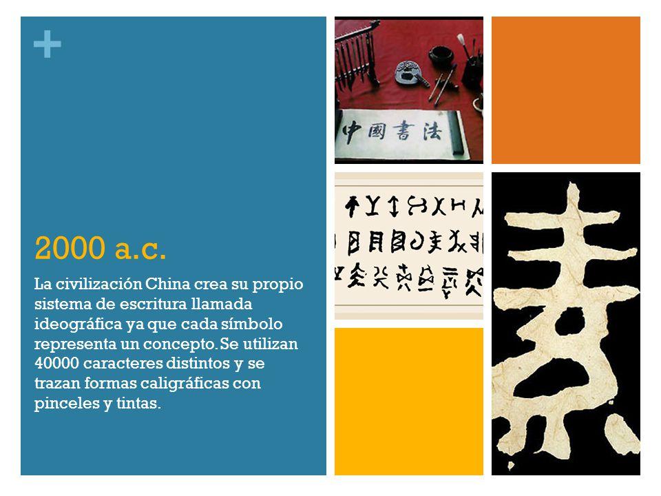+ 2000 a.c. La civilización China crea su propio sistema de escritura llamada ideográfica ya que cada símbolo representa un concepto. Se utilizan 4000