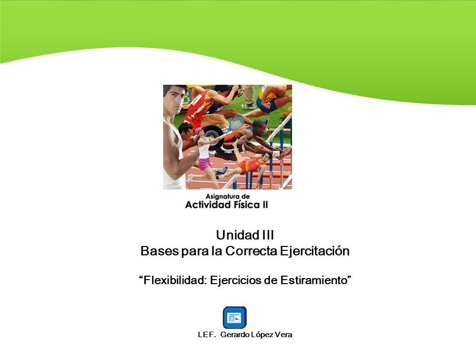 Unidad III Bases para la Correcta Ejercitación Flexibilidad: Ejercicios de Estiramiento LEF. Gerardo López Vera